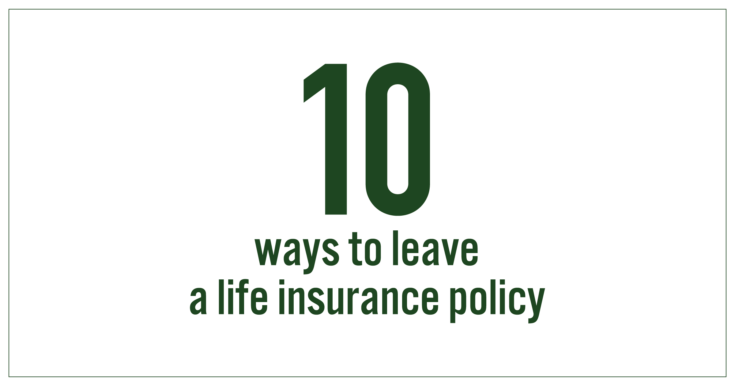 10 Ways to Leave a Life Insurance Policy
