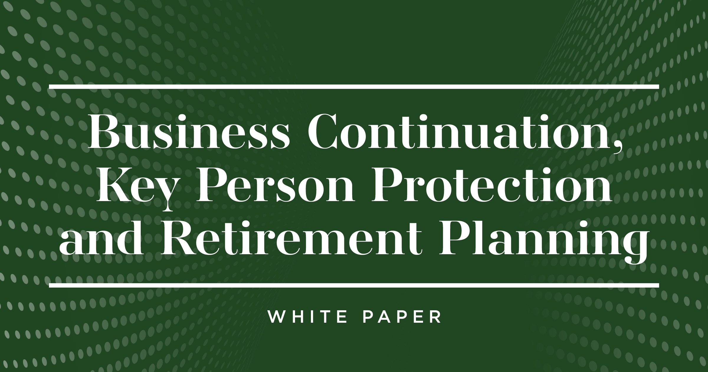 Business Continuation, Key Person Protection and Retirement Planning  White Paper