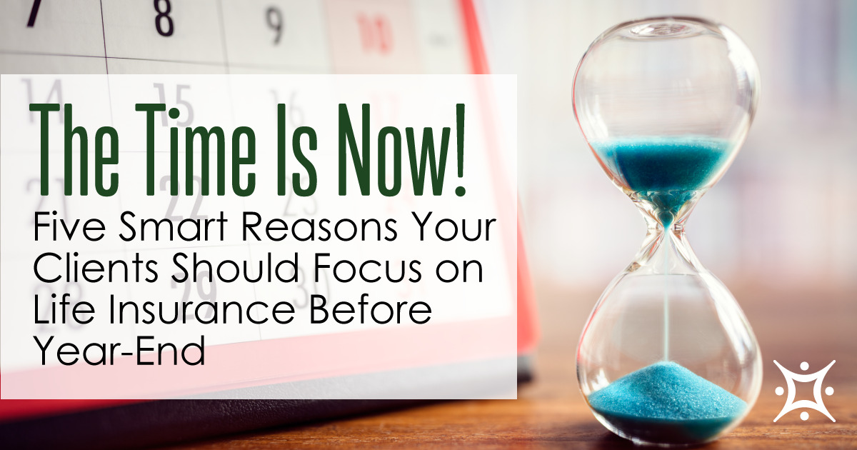 The Time is Now! Five Smart Reasons Your Clients Should Focus on Life Insurance Before Year-End